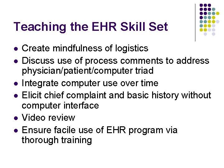 Teaching the EHR Skill Set l l l Create mindfulness of logistics Discuss use