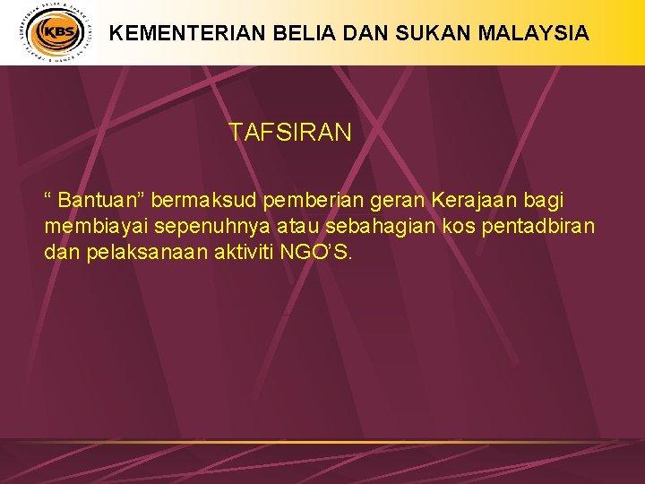 """KEMENTERIAN BELIA DAN SUKAN MALAYSIA TAFSIRAN """" Bantuan"""" bermaksud pemberian geran Kerajaan bagi membiayai"""