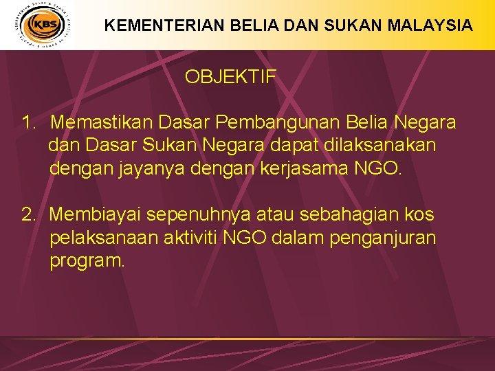 KEMENTERIAN BELIA DAN SUKAN MALAYSIA OBJEKTIF 1. Memastikan Dasar Pembangunan Belia Negara dan Dasar