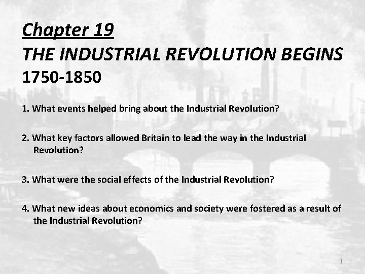Chapter 19 THE INDUSTRIAL REVOLUTION BEGINS 1750 -1850 1. What events helped bring about