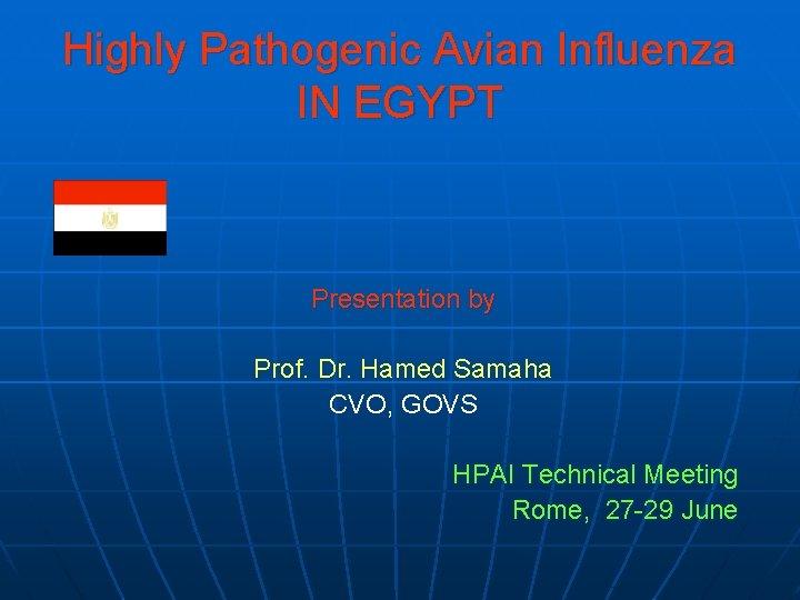 Highly Pathogenic Avian Influenza IN EGYPT Presentation by Prof. Dr. Hamed Samaha CVO, GOVS