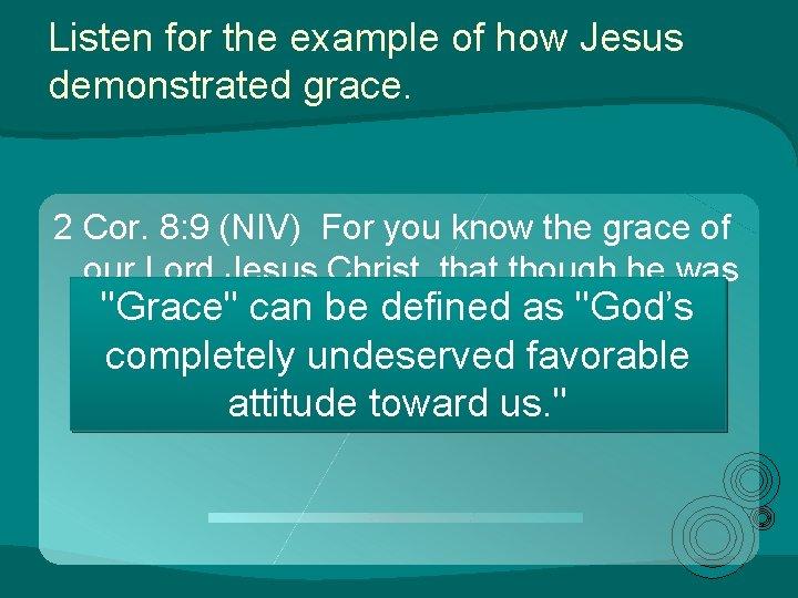 Listen for the example of how Jesus demonstrated grace. 2 Cor. 8: 9 (NIV)
