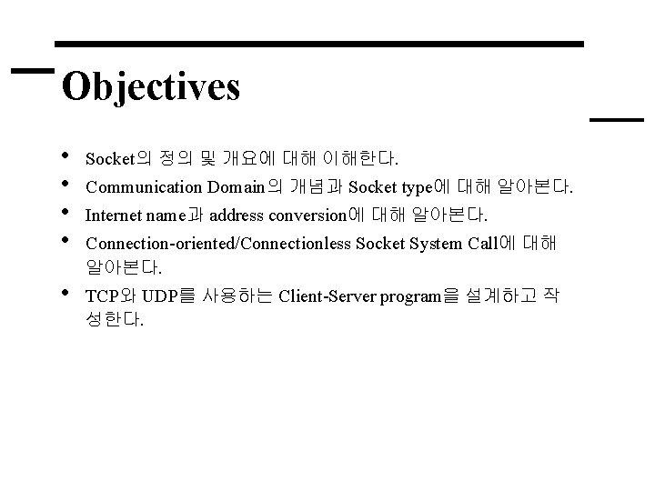 Objectives • • Socket의 정의 및 개요에 대해 이해한다. • TCP와 UDP를 사용하는 Client-Server