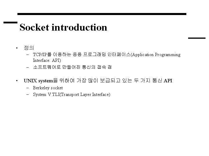 Socket introduction • 정의 – TCP/IP를 이용하는 응용 프로그래밍 인터페이스(Application Programming Interface: API) –