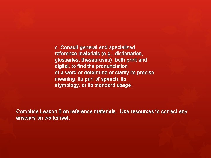 c. Consult general and specialized reference materials (e. g. , dictionaries, glossaries, thesauruses), both