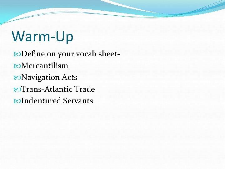 Warm-Up Define on your vocab sheet Mercantilism Navigation Acts Trans-Atlantic Trade Indentured Servants