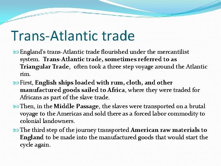 Trans-Atlantic trade England's trans-Atlantic trade flourished under the mercantilist system. Trans-Atlantic trade, sometimes referred