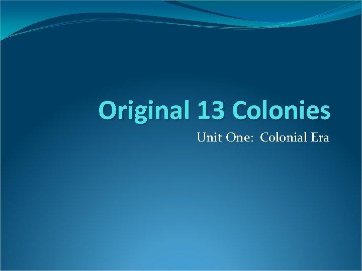 Original 13 Colonies Unit One: Colonial Era