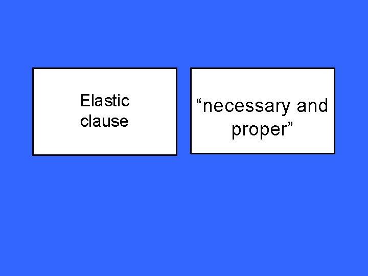 "Elastic clause ""necessary and proper"""