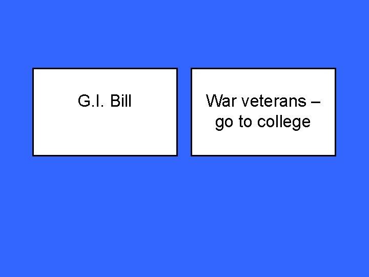 G. I. Bill War veterans – go to college