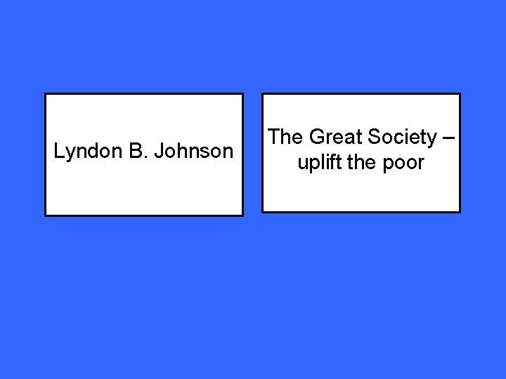 Lyndon B. Johnson The Great Society – uplift the poor