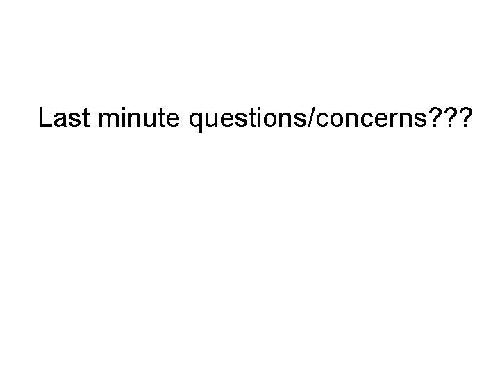 Last minute questions/concerns? ? ?
