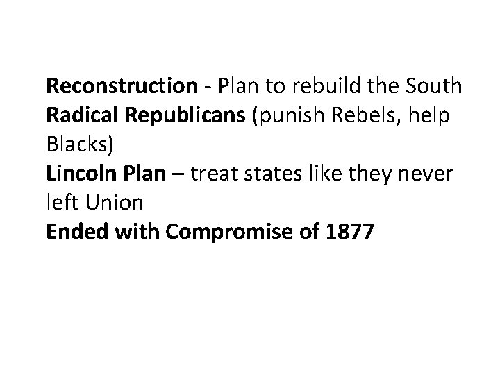 Reconstruction - Plan to rebuild the South Radical Republicans (punish Rebels, help Blacks) Lincoln