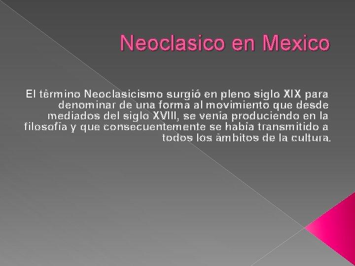 Neoclasico en Mexico El término Neoclasicismo surgió en pleno siglo XIX para denominar de