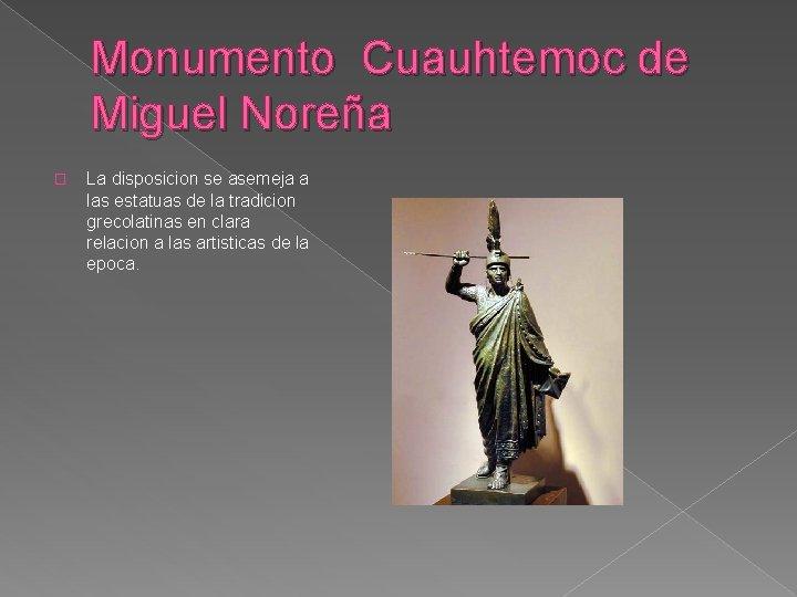 Monumento Cuauhtemoc de Miguel Noreña � La disposicion se asemeja a las estatuas de