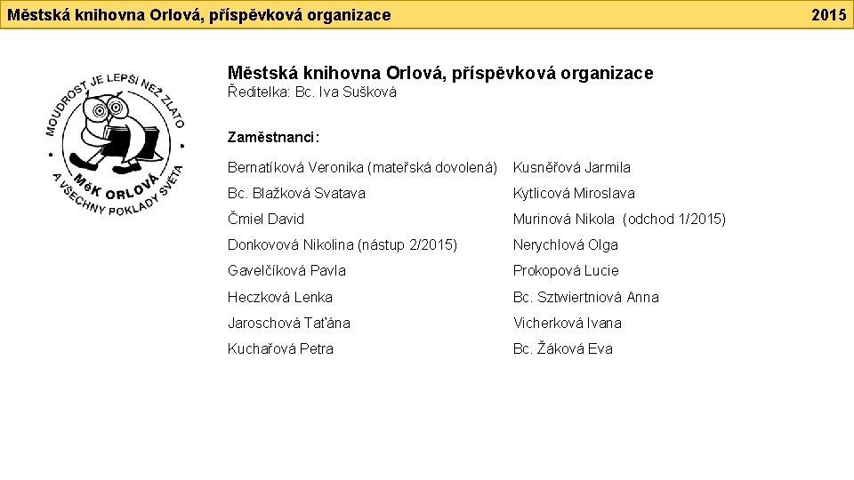 Městská knihovna Orlová, příspěvková organizace 2015 Městská knihovna Orlová, příspěvková organizace Ředitelka: Bc. Iva