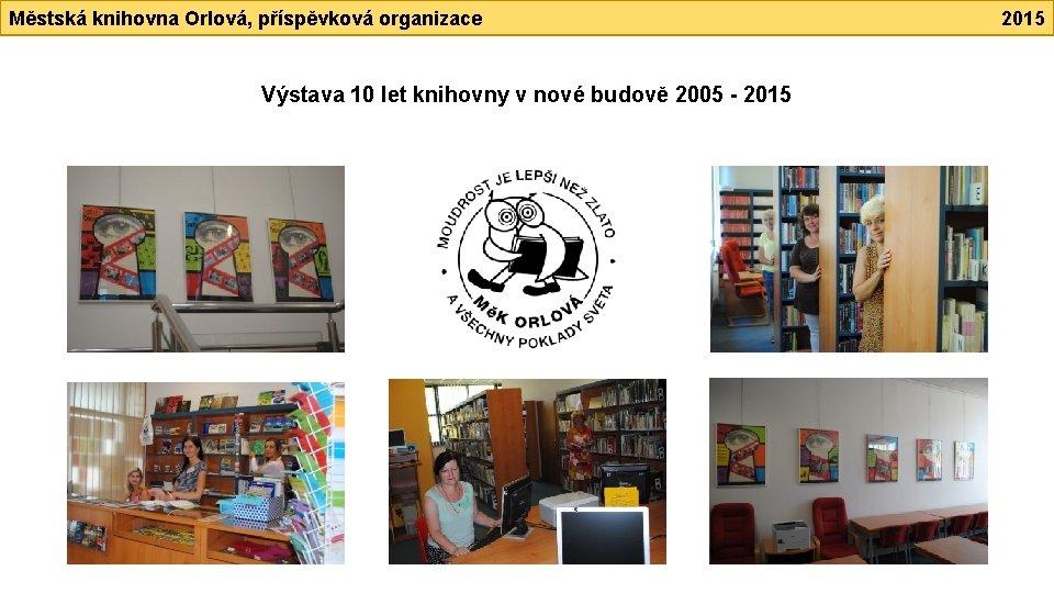 Městská knihovna Orlová, příspěvková organizace Výstava 10 let knihovny v nové budově 2005 -