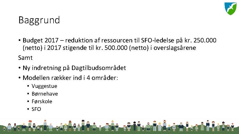 Baggrund • Budget 2017 – reduktion af ressourcen til SFO-ledelse på kr. 250. 000