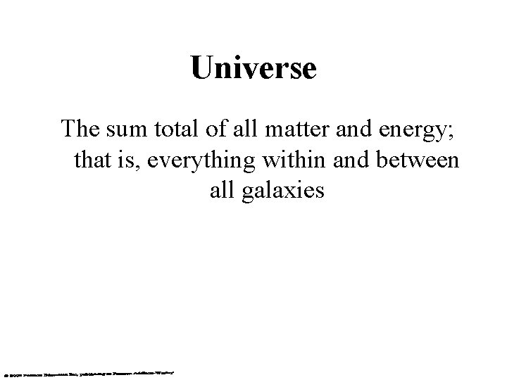 Universe The sum total of all matter and energy; that is, everything within and