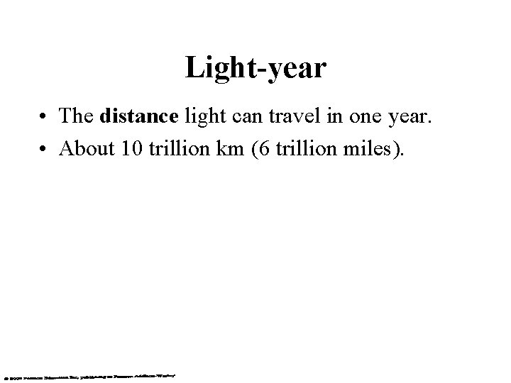 Light-year • The distance light can travel in one year. • About 10 trillion
