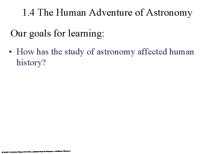 1. 4 The Human Adventure of Astronomy Our goals for learning: • How has