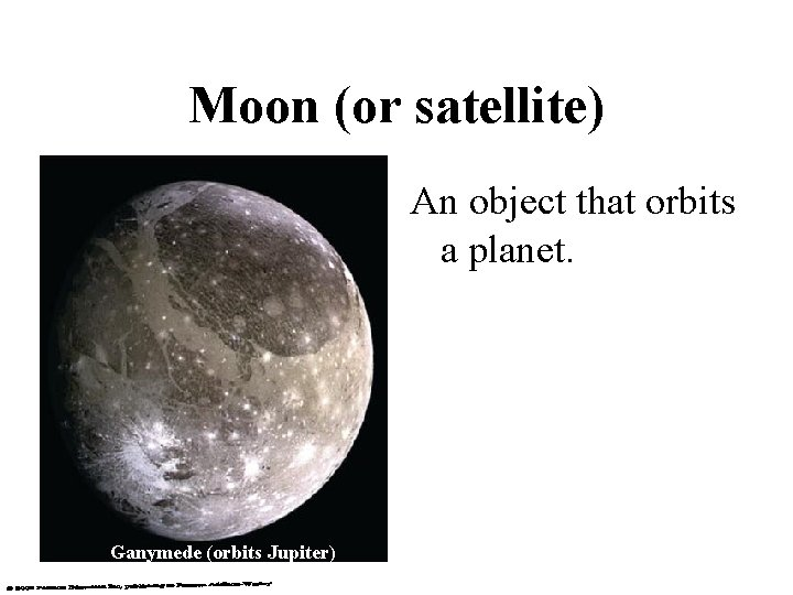 Moon (or satellite) An object that orbits a planet. Ganymede (orbits Jupiter)