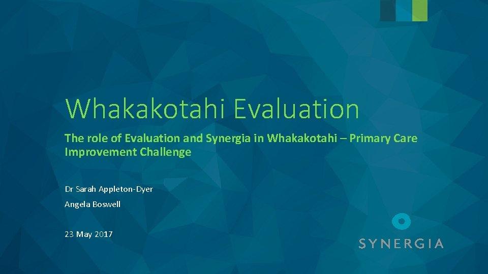 Whakakotahi Evaluation The role of Evaluation and Synergia in Whakakotahi – Primary Care Improvement