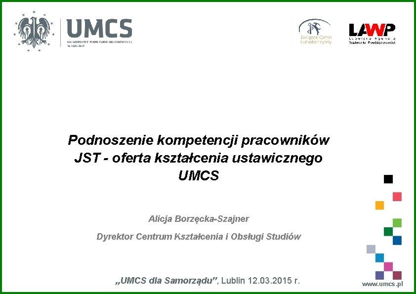 Podnoszenie kompetencji pracowników JST - oferta kształcenia ustawicznego UMCS Alicja Borzęcka-Szajner Dyrektor Centrum Kształcenia