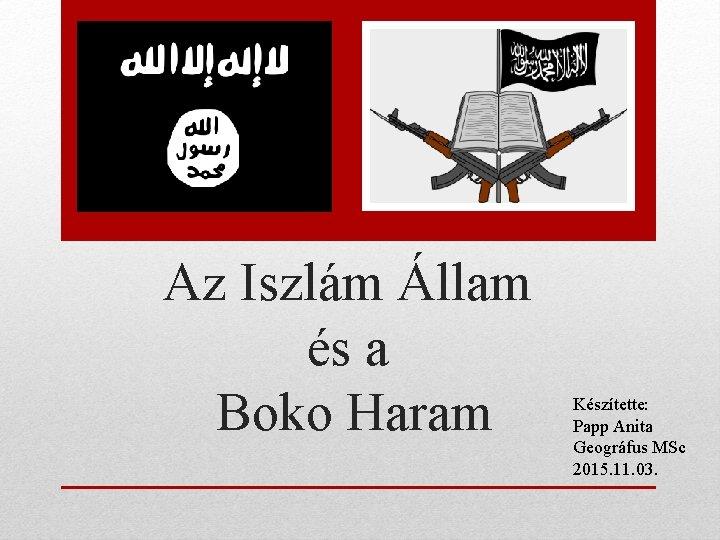 Az Iszlám Állam és a Boko Haram Készítette: Papp Anita Geográfus MSc 2015. 11.