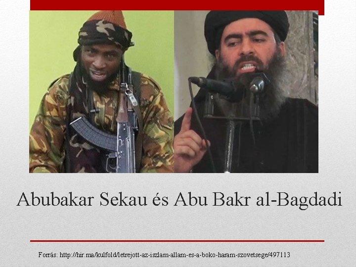 Abubakar Sekau és Abu Bakr al-Bagdadi Forrás: http: //hir. ma/kulfold/letrejott-az-iszlam-allam-es-a-boko-haram-szovetsege/497113