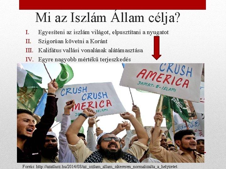 Mi az Iszlám Állam célja? I. III. IV. Egyesíteni az iszlám világot, elpusztítani a