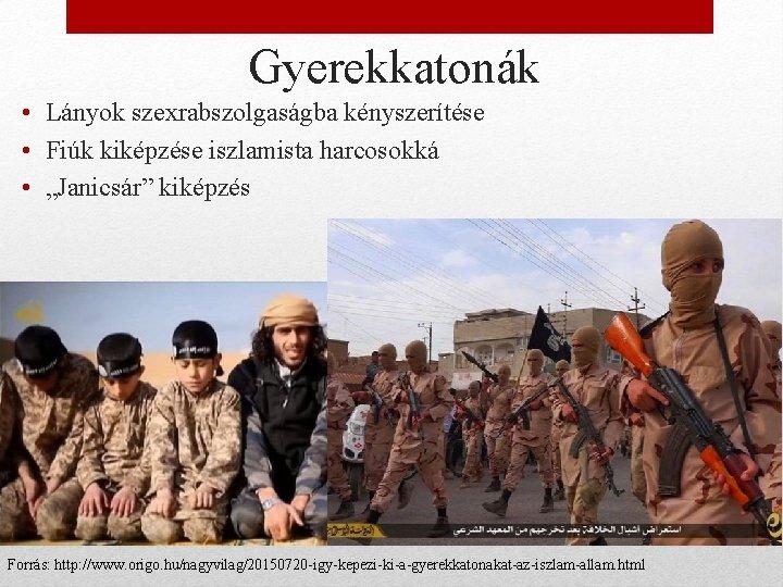 """Gyerekkatonák • Lányok szexrabszolgaságba kényszerítése • Fiúk kiképzése iszlamista harcosokká • """"Janicsár"""" kiképzés Forrás:"""
