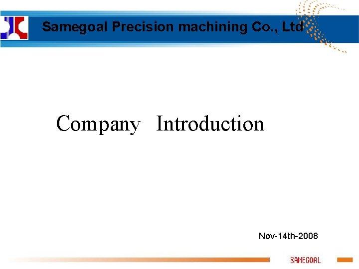 Samegoal Precision machining Co. , Ltd Company Introduction Nov-14 th-2008