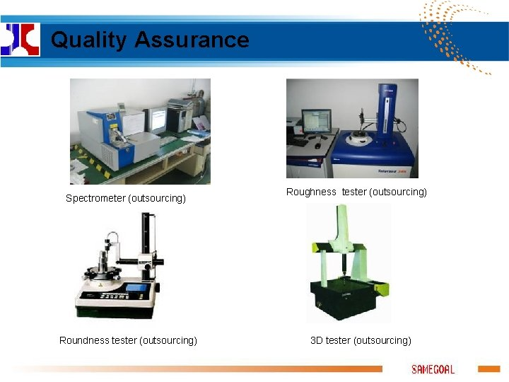 Quality Assurance Spectrometer (outsourcing) Roundness tester (outsourcing) Roughness tester (outsourcing) 3 D tester (outsourcing)