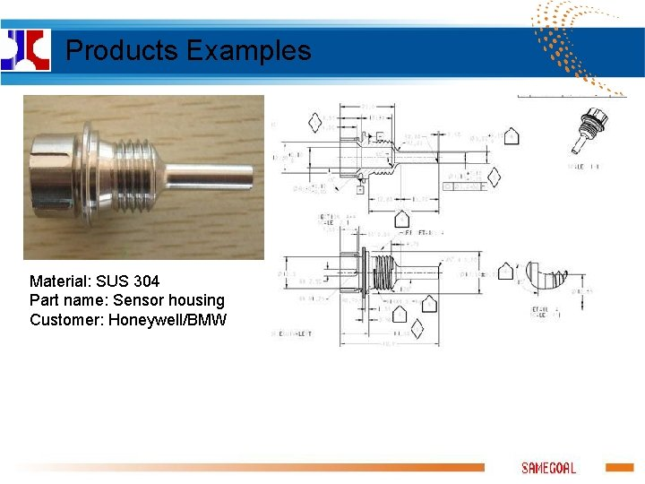 Products Examples Material: SUS 304 Part name: Sensor housing Customer: Honeywell/BMW