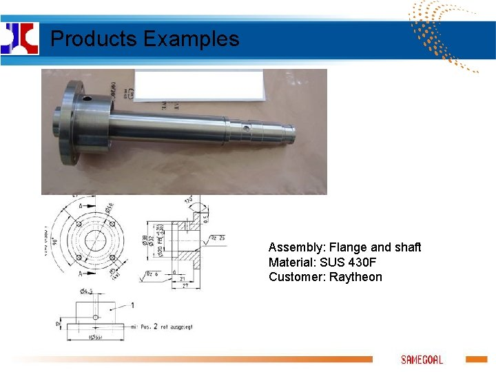 Products Examples Assembly: Flange and shaft Material: SUS 430 F Customer: Raytheon