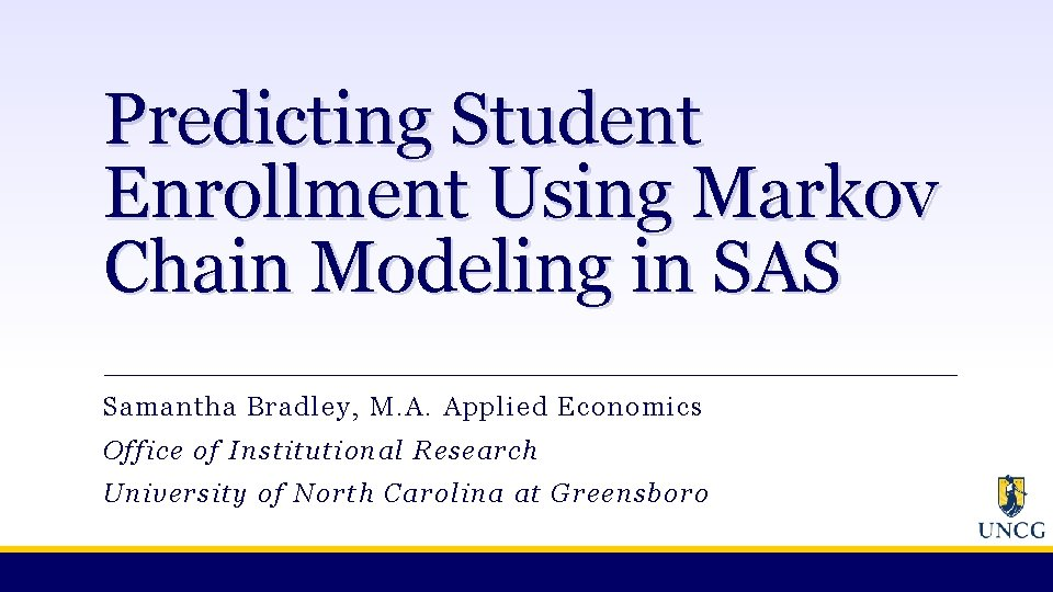 Predicting Student Enrollment Using Markov Chain Modeling in SAS Samantha Bradley, M. A. Applied