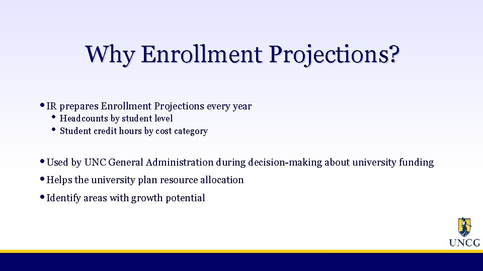 Why Enrollment Projections? • IR prepares Enrollment Projections every year • • Headcounts by