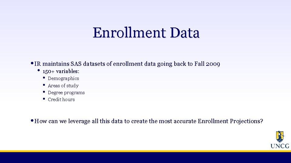 Enrollment Data • IR maintains SAS datasets of enrollment data going back to Fall