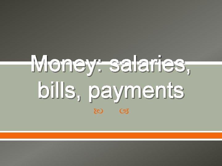 Money: salaries, bills, payments