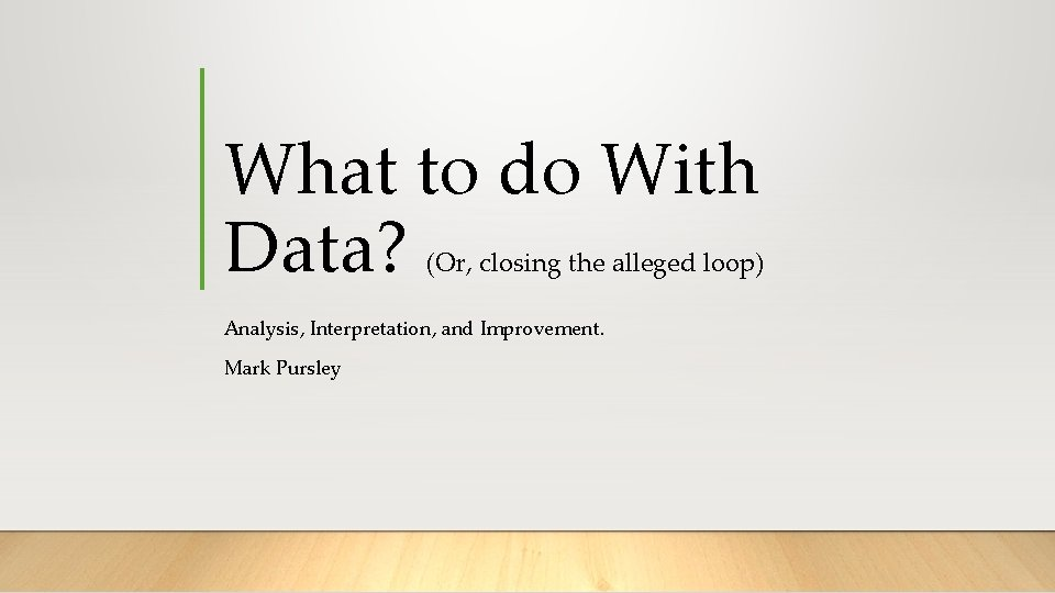 What to do With Data? (Or, closing the alleged loop) Analysis, Interpretation, and Improvement.