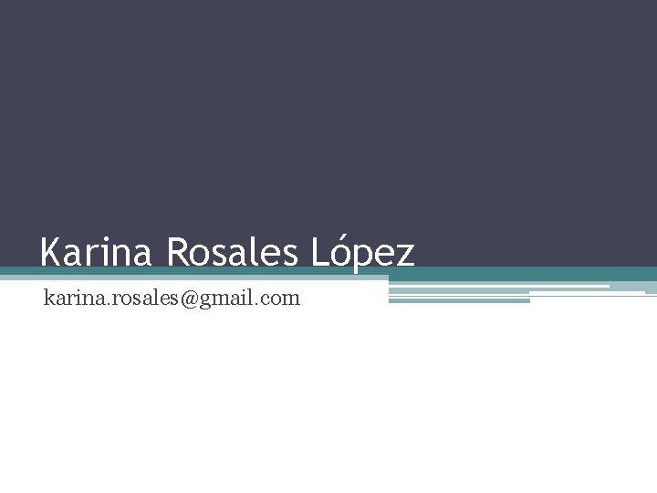 Karina Rosales López karina. rosales@gmail. com