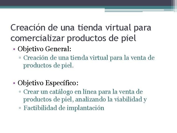 Creación de una tienda virtual para comercializar productos de piel • Objetivo General: ▫