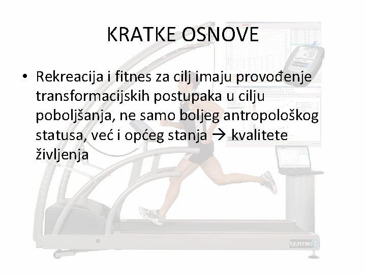 KRATKE OSNOVE • Rekreacija i fitnes za cilj imaju provođenje transformacijskih postupaka u cilju