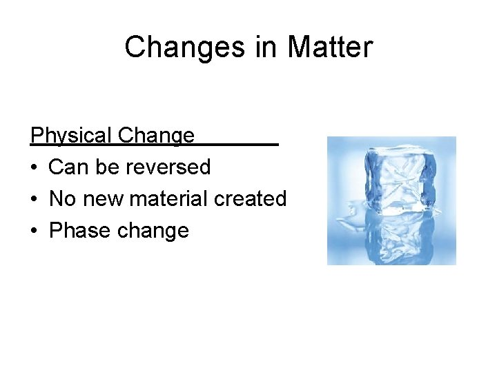 Changes in Matter Physical Change • Can be reversed • No new material created