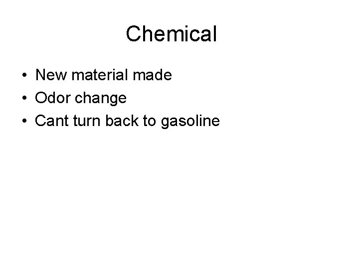 Chemical • New material made • Odor change • Cant turn back to gasoline