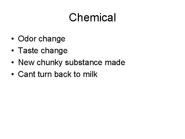 Chemical • • Odor change Taste change New chunky substance made Cant turn back