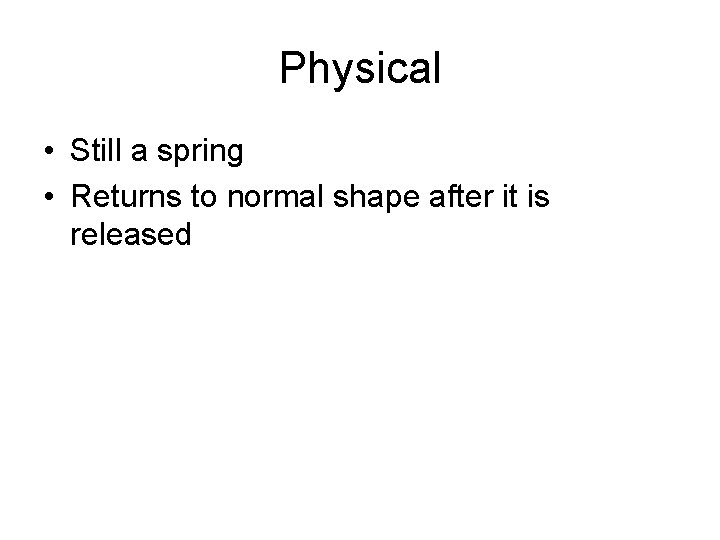 Physical • Still a spring • Returns to normal shape after it is released