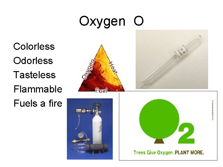 Oxygen O Colorless Odorless Tasteless Flammable Fuels a fire