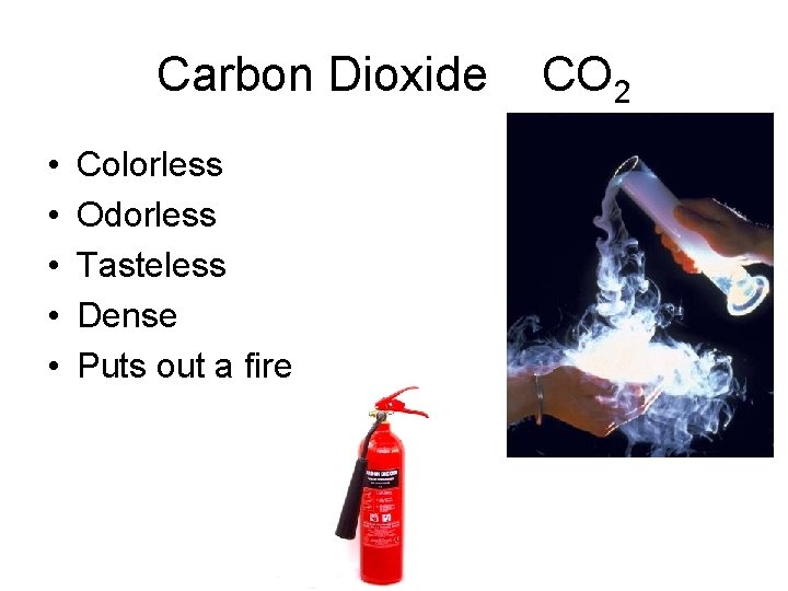 Carbon Dioxide • • • Colorless Odorless Tasteless Dense Puts out a fire CO